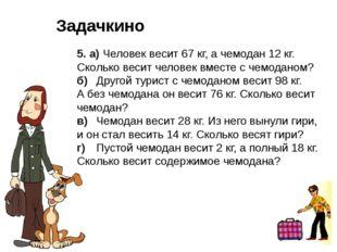 5. а) Человек весит 67 кг, а чемодан 12 кг. Сколько весит человек вместе с че