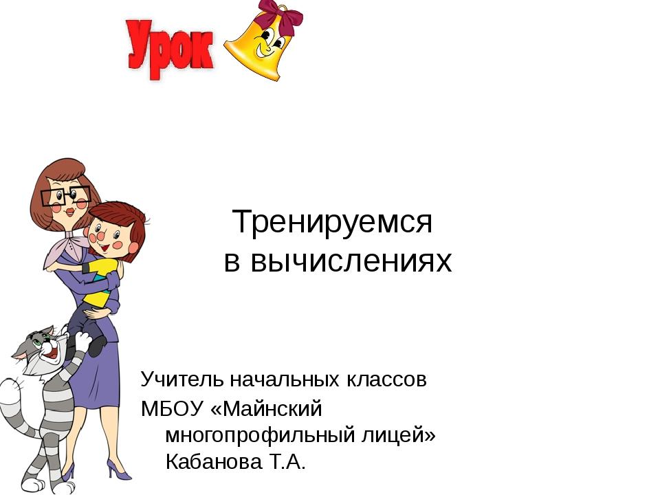 Тренируемся в вычислениях Учитель начальных классов МБОУ «Майнский многопрофи...