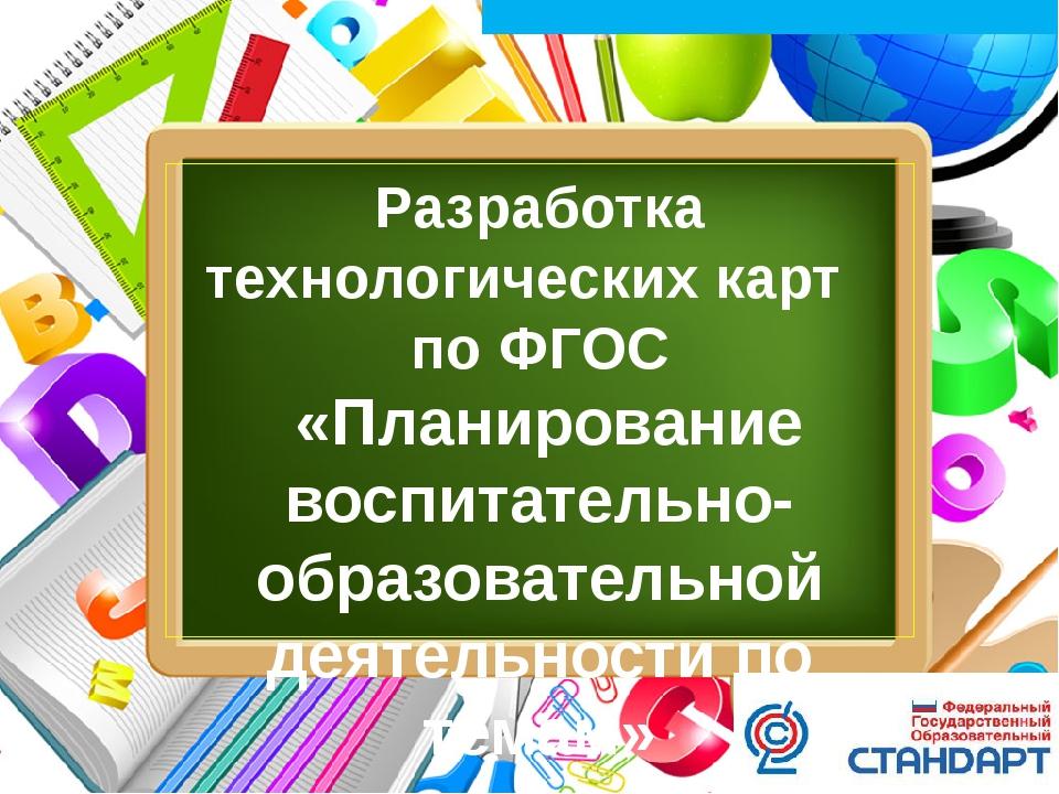 Разработка технологических карт по ФГОС «Планирование воспитательно-образоват...