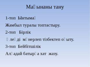 Мағынаны тану 1-топ Ынтымақ Жамбыл туралы топтастыру. 2-топ Бірлік Өлеңді мән