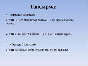 Тапсырма: «Ортада қаламсап» 1 -топ «Егер мен батыр болсам…» тақырыбына эссе ж