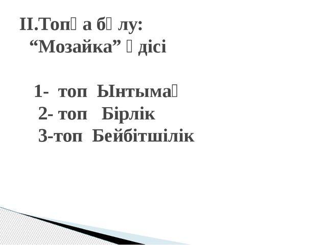 """ІІ.Топқа бөлу: """"Мозайка"""" әдісі 1- топ Ынтымақ 2- топ Бірлік 3-топ Бейбітшілік"""