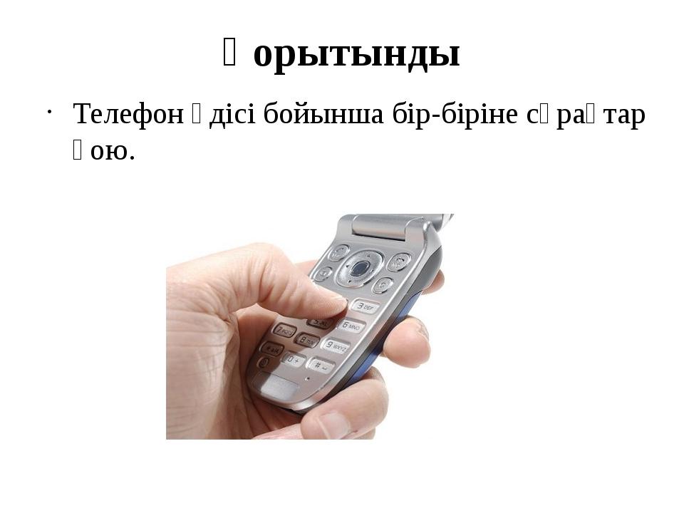 Қорытынды Телефон әдісі бойынша бір-біріне сұрақтар қою.