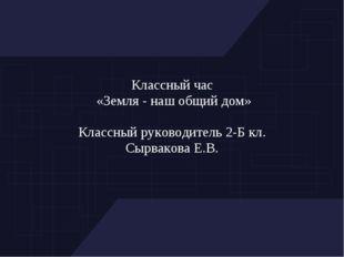 Классный час «Земля - наш общий дом» Классный руководитель 2-Б кл. Сырвакова