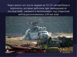 Через много лет после аварии на ЧАЭС автомобили и вертолеты, которые работали