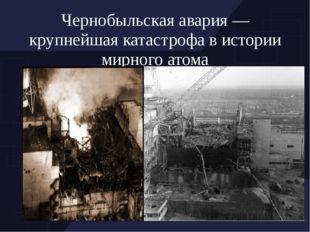Чернобыльская авария — крупнейшая катастрофа в истории мирного атома