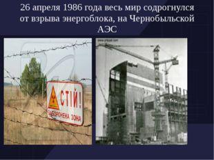 26 апреля 1986 года весь мир содрогнулся от взрыва энергоблока, на Чернобыльс