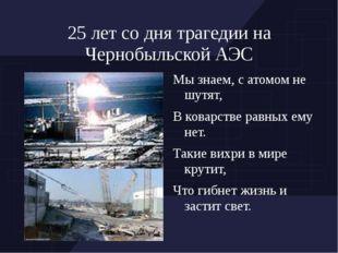 25 лет со дня трагедии на Чернобыльской АЭС Мы знаем, с атомом не шутят, В ко