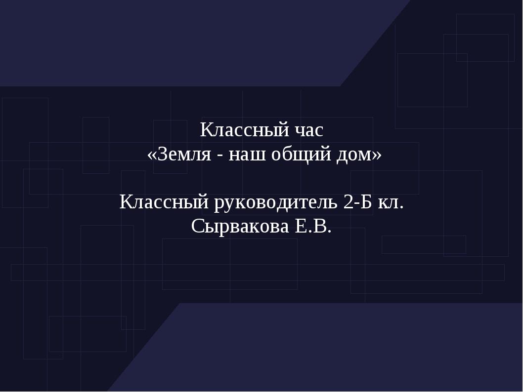 Классный час «Земля - наш общий дом» Классный руководитель 2-Б кл. Сырвакова...
