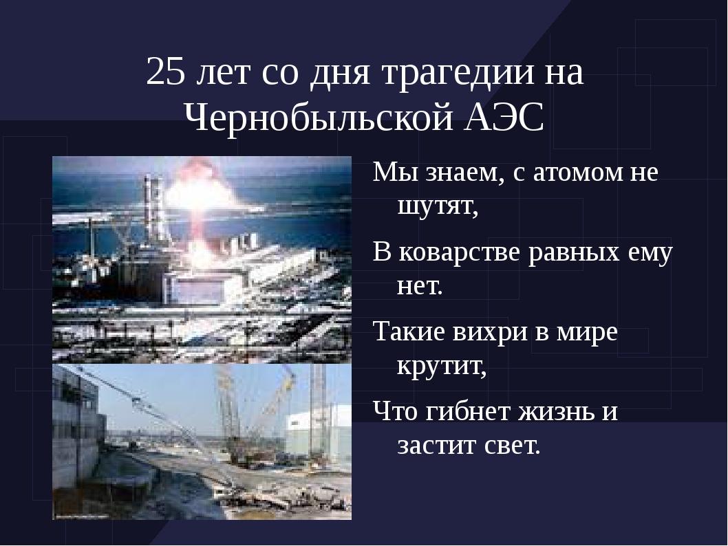 25 лет со дня трагедии на Чернобыльской АЭС Мы знаем, с атомом не шутят, В ко...