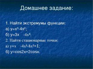 Домашнее задание: 1. Найти экстремумы функции: а) у=х³-4х²; б) у=3х-4х³; 2.