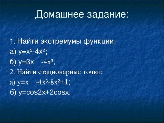 Домашнее задание: 1. Найти экстремумы функции: а) у=х³-4х²; б) у=3х-4х³; 2....