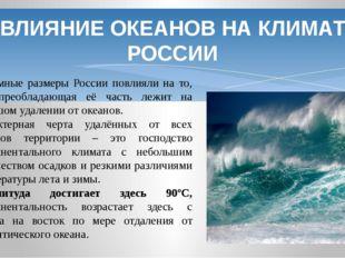 ВЛИЯНИЕ ОКЕАНОВ НА КЛИМАТ РОССИИ Огромные размеры России повлияли на то, что