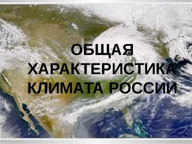 ОБЩАЯ ХАРАКТЕРИСТИКА КЛИМАТА РОССИИ