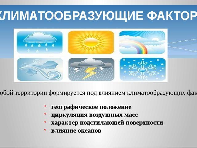 КЛИМАТООБРАЗУЮЩИЕ ФАКТОРЫ Климат любой территории формируется под влиянием кл...