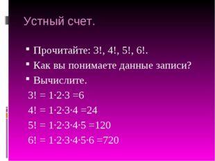 Устный счет. Прочитайте: 3!, 4!, 5!, 6!. Как вы понимаете данные записи? Вычи