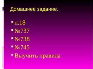Домашнее задание. п.18 №737 №738 №745 Выучить правила