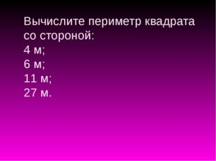 Вычислите периметр квадрата со стороной: 4 м; 6 м; 11 м; 27 м.