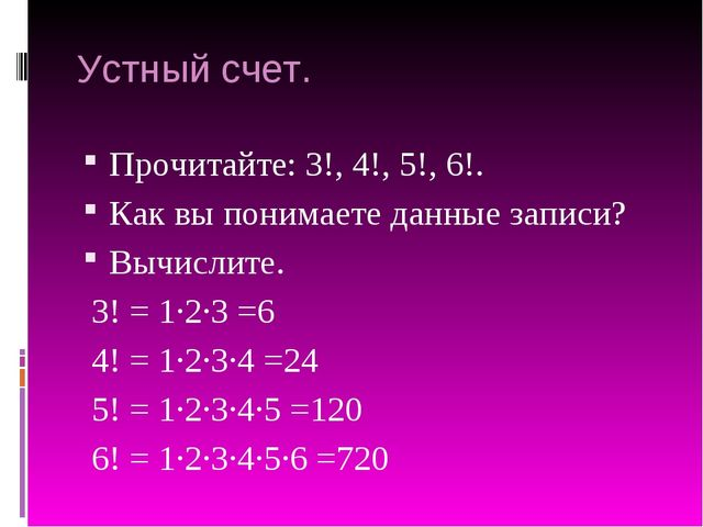 Устный счет. Прочитайте: 3!, 4!, 5!, 6!. Как вы понимаете данные записи? Вычи...