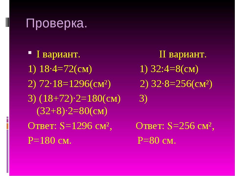 Проверка. I вариант. II вариант. 1) 18∙4=72(см) 1) 32:4=8(см) 2) 72∙18=1296(с...