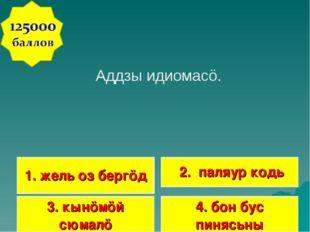 Аддзы идиомасö. 1. жель оз бергöд 2. паляур кодь 3. кынöмöй сюмалö 4. бон бус
