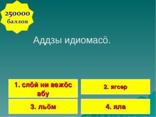Аддзы идиомасö. 1. слöй ни вежöс абу 2. ягсер 3. льöм 4. яла