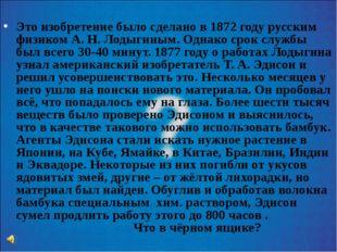 Это изобретение было сделано в 1872 году русским физиком А. Н. Лодыгиным. Од