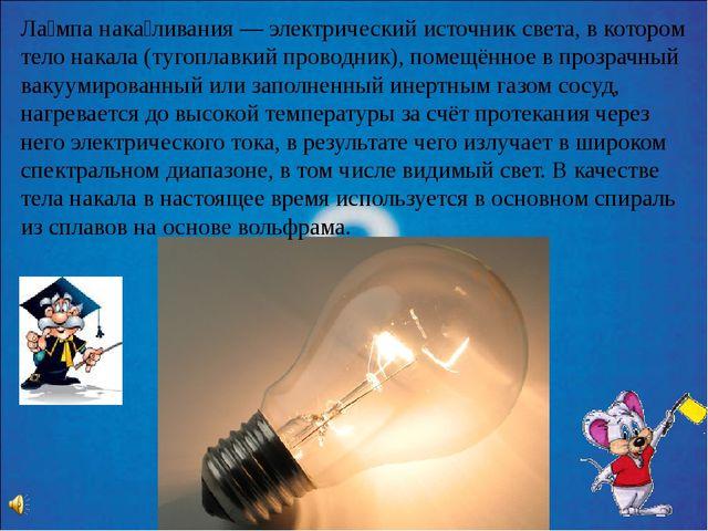 Ла́мпа нака́ливания — электрический источник света, в котором тело накала (ту...