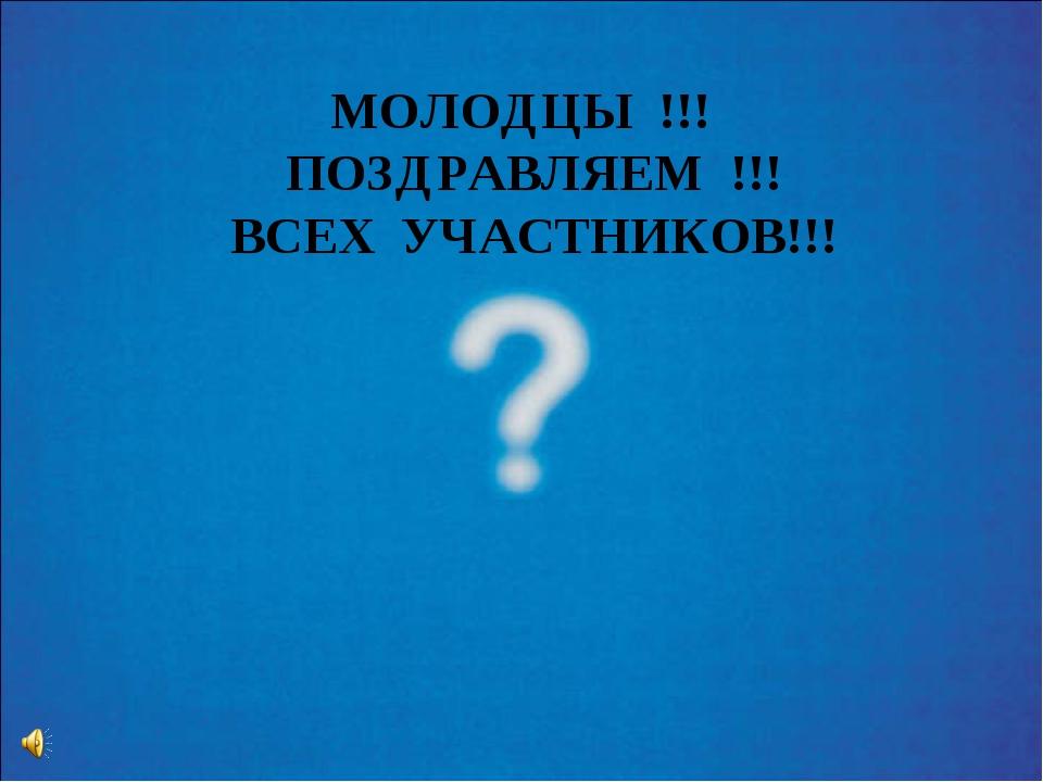 МОЛОДЦЫ !!! ПОЗДРАВЛЯЕМ !!! ВСЕХ УЧАСТНИКОВ!!!