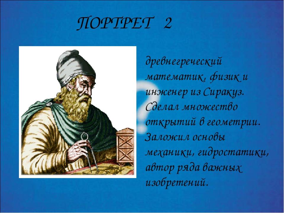 древнегреческий математик, физик и инженер из Сиракуз. Сделал множество откры...