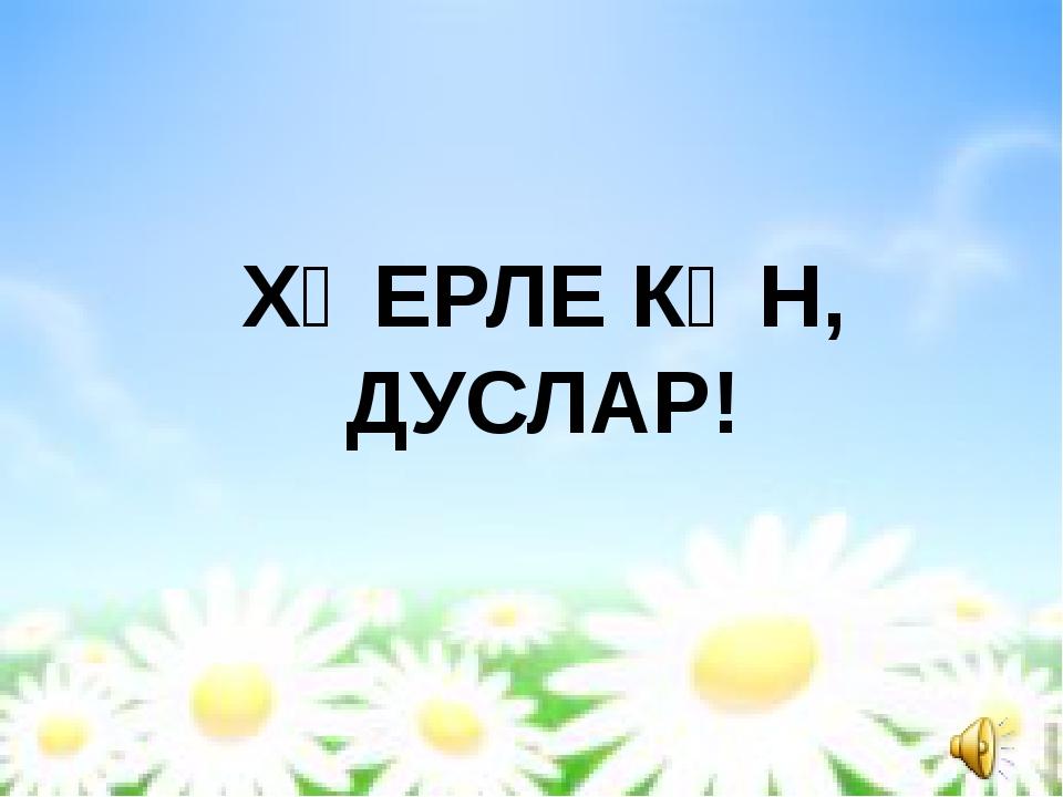 ХӘЕРЛЕ КӨН, ДУСЛАР!
