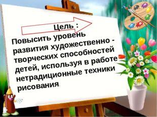 Цель : Повысить уровень развития художественно - творческих способностей дет