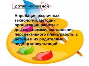 2 этап –основной Апробация различных технологий, методик организации работы с