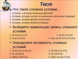 Тест Что такое сложное условие. 1. Условие, в котором несколько действий. 2.