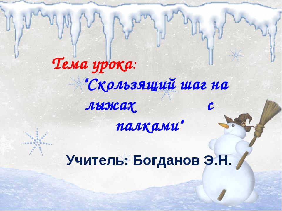 """Тема урока: """"Скользящий шаг на лыжах с палками"""" Учитель: Богданов Э.Н."""