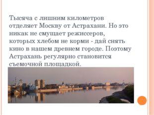 Тысяча с лишним километров отделяет Москву от Астрахани. Но это никак не смущ