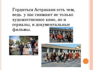 Гордиться Астрахани есть чем, ведь у нас снимают не только художественное кин