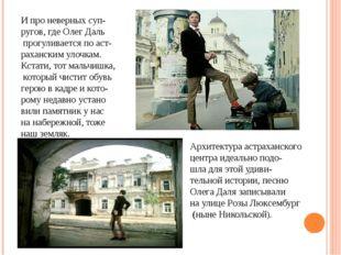 И про неверных суп- ругов, где Олег Даль прогуливается по аст- раханским улоч