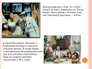 Другая новелла, о том, что «губит людей не пиво» снималась на Татар-базаре. З