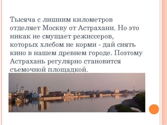 Тысяча с лишним километров отделяет Москву от Астрахани. Но это никак не смущ...