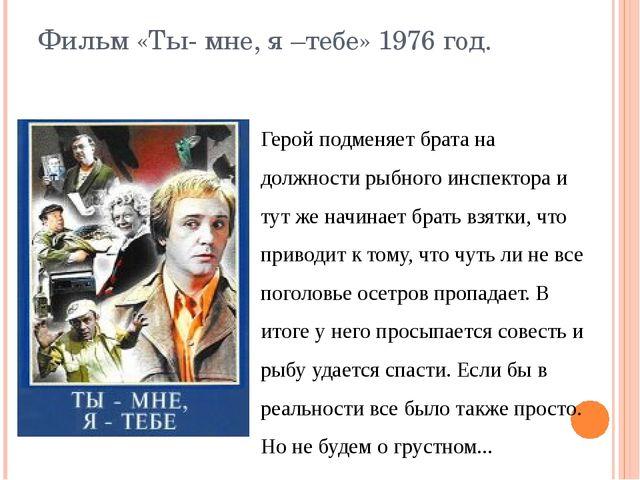 Фильм «Ты- мне, я –тебе» 1976 год. Герой подменяет брата на должности рыбного...