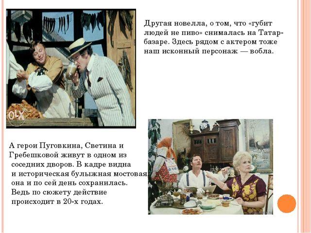 Другая новелла, о том, что «губит людей не пиво» снималась на Татар-базаре. З...