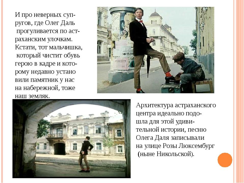 И про неверных суп- ругов, где Олег Даль прогуливается по аст- раханским улоч...