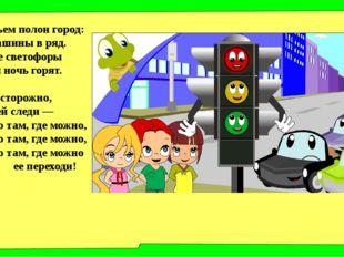 Движеньем полон город: Бегут машины в ряд. Цветные светофоры И день и ночь