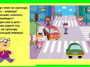 Транспорт мчит по тротуару, По дороге – пешеход! Это правильно, ответьте, Или