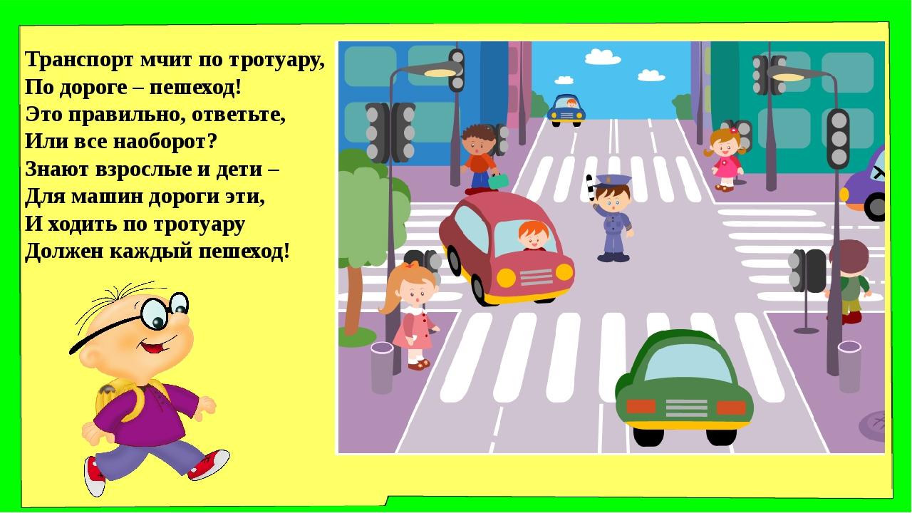 Транспорт мчит по тротуару, По дороге – пешеход! Это правильно, ответьте, Или...