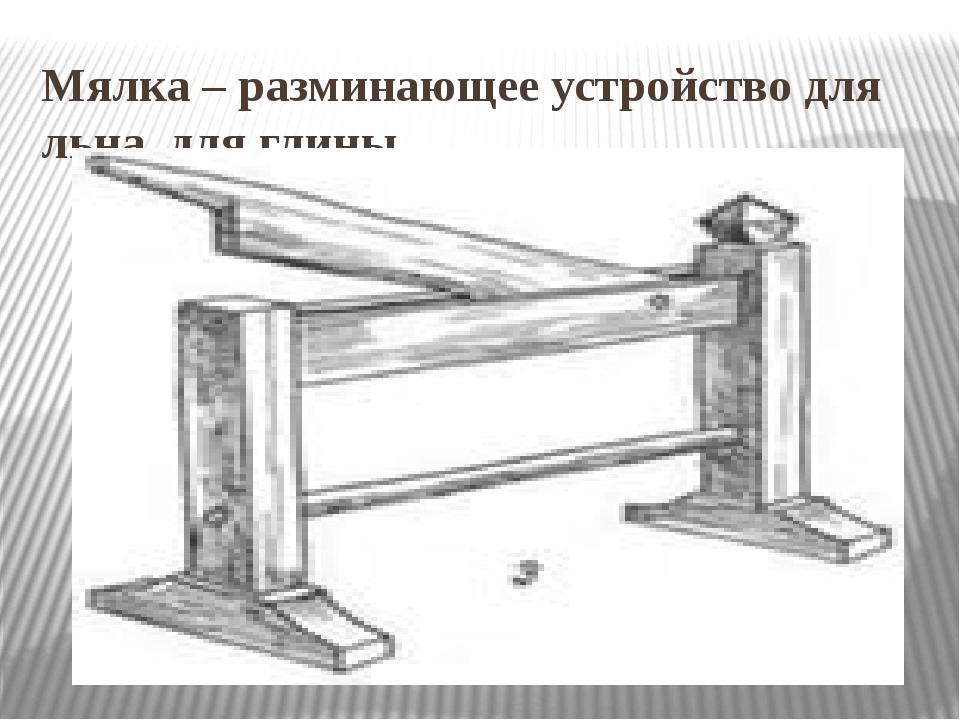 Мялка – разминающее устройство для льна, для глины.