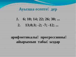 Ауызша есептеңдер 1. 6; 10; 14; 22; 26; 30; ... 2. 13;8;3; -2; -7; -12; ... а