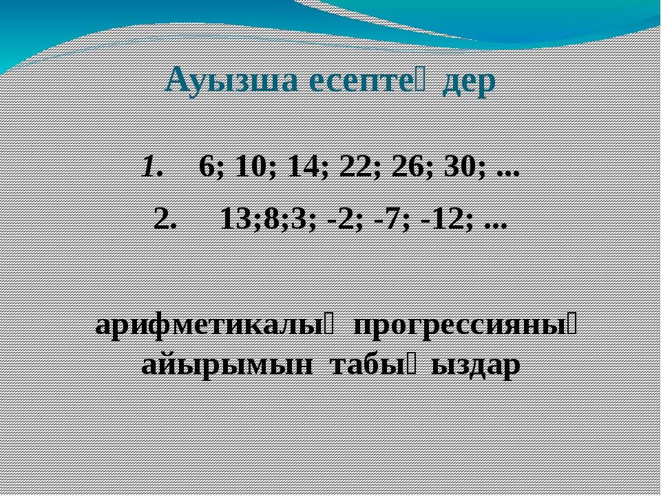 Ауызша есептеңдер 1. 6; 10; 14; 22; 26; 30; ... 2. 13;8;3; -2; -7; -12; ... а...