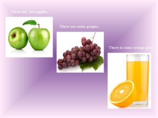 There are two apples. There are some grapes. There is some orange juice.
